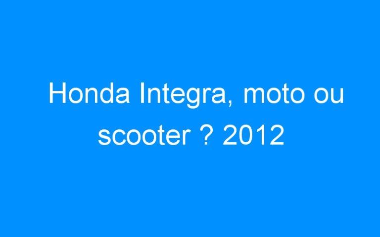 Honda Integra, moto ou scooter ? 2012