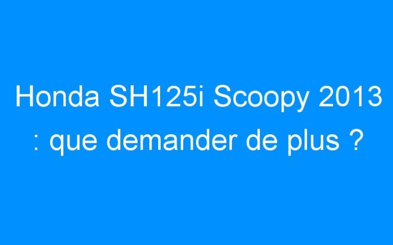Honda SH125i Scoopy 2013 : que demander de plus ?