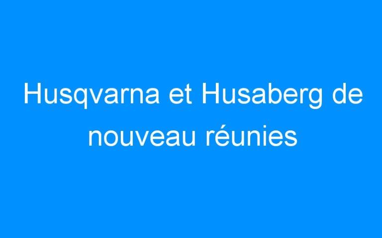Husqvarna et Husaberg de nouveau réunies