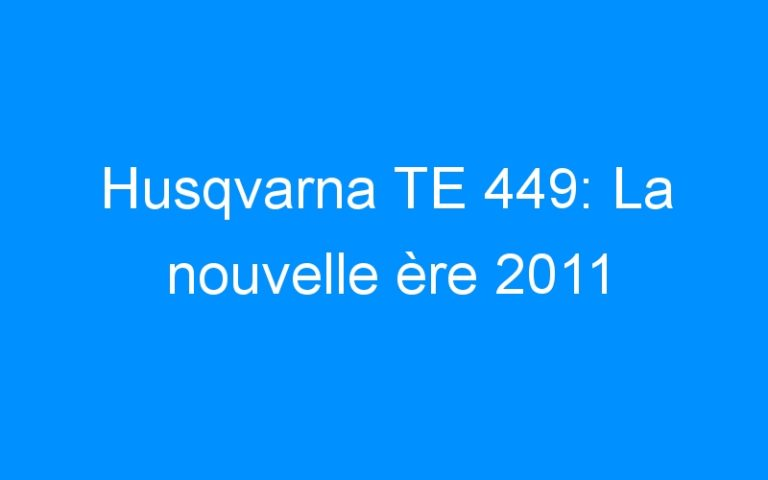 Husqvarna TE 449: La nouvelle ère 2011