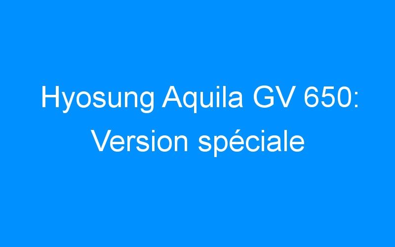 Hyosung Aquila GV 650: Version spéciale