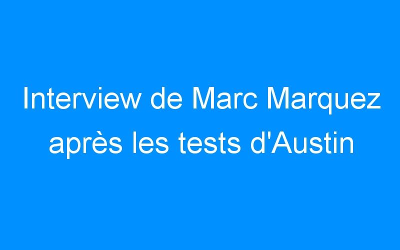 Interview de Marc Marquez après les tests d'Austin