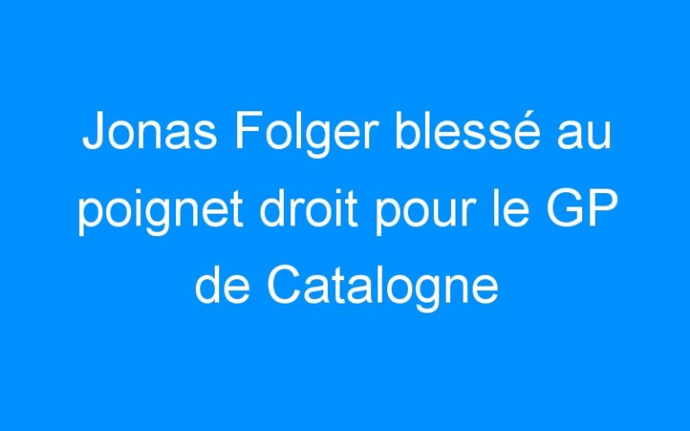 Jonas Folger blessé au poignet droit pour le GP de Catalogne
