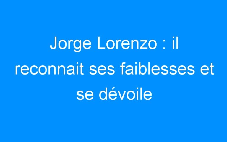 Jorge Lorenzo : il reconnait ses faiblesses et se dévoile