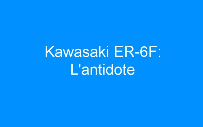 Kawasaki ER-6F: L'antidote