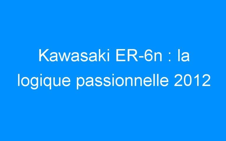 Kawasaki ER-6n : la logique passionnelle 2012
