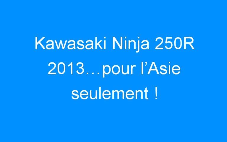 Kawasaki Ninja 250R 2013…pour l'Asie seulement !