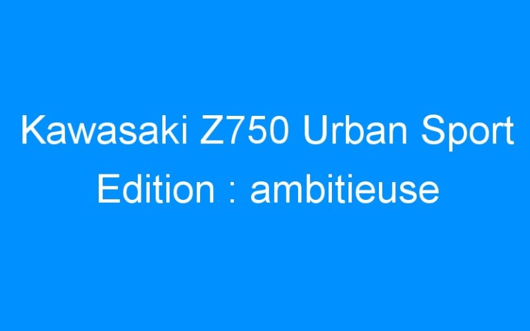 Kawasaki Z750 Urban Sport Edition : ambitieuse