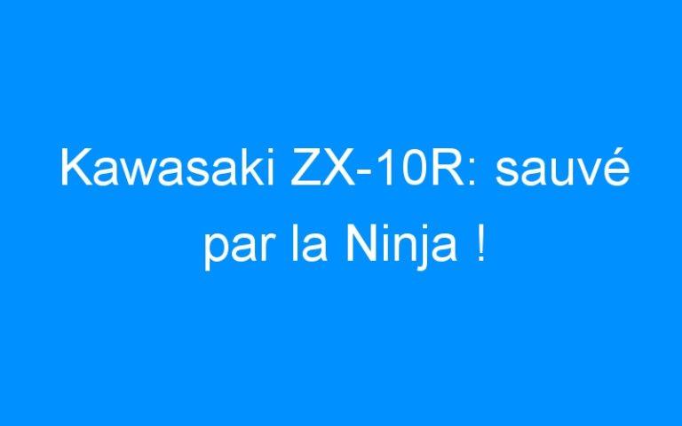 Kawasaki ZX-10R: sauvé par la Ninja !