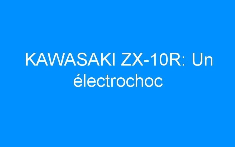 KAWASAKI ZX-10R: Un électrochoc