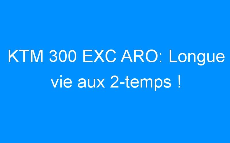 KTM 300 EXC ARO: Longue vie aux 2-temps !