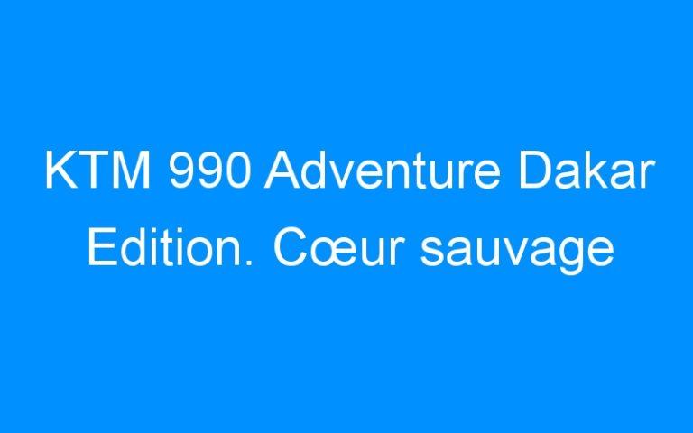 KTM 990 Adventure Dakar Edition. Cœur sauvage