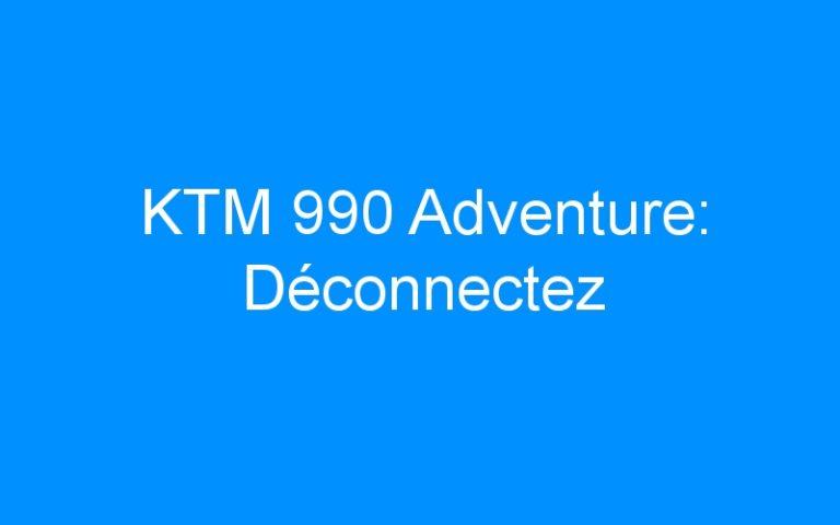 KTM 990 Adventure: Déconnectez