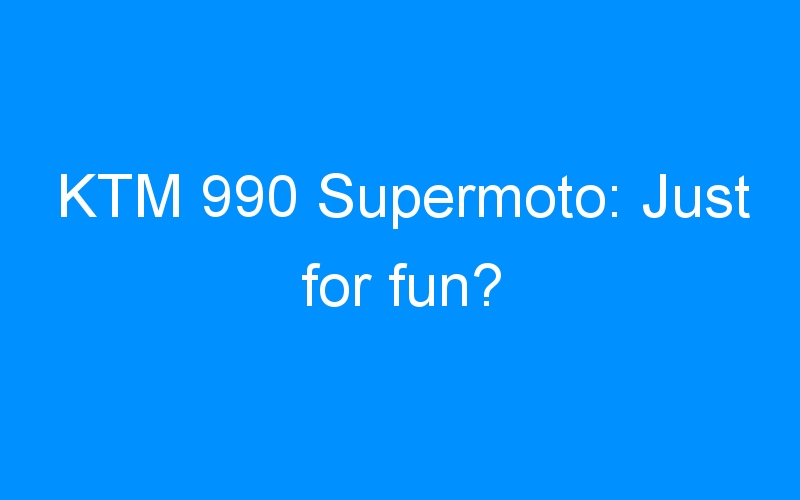 KTM 990 Supermoto: Just for fun?