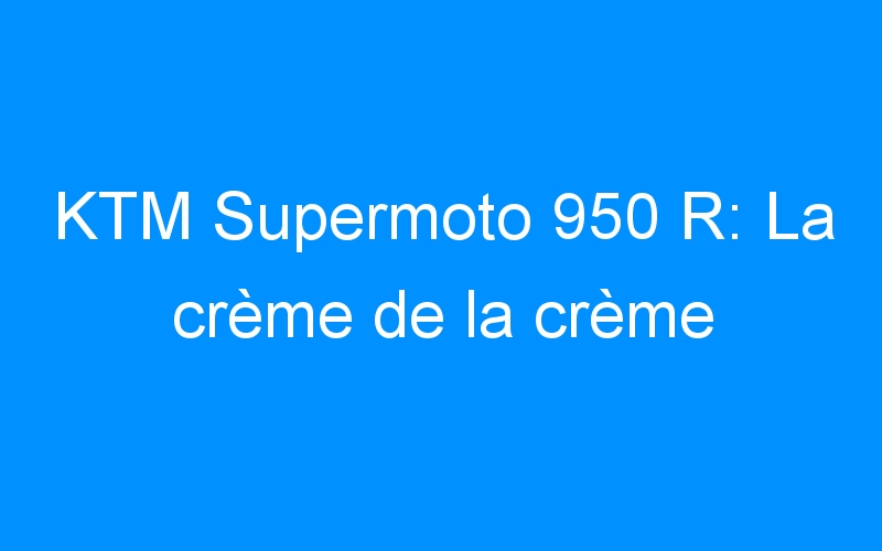 KTM Supermoto 950 R: La crème de la crème