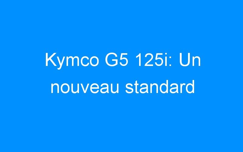 Kymco G5 125i: Un nouveau standard