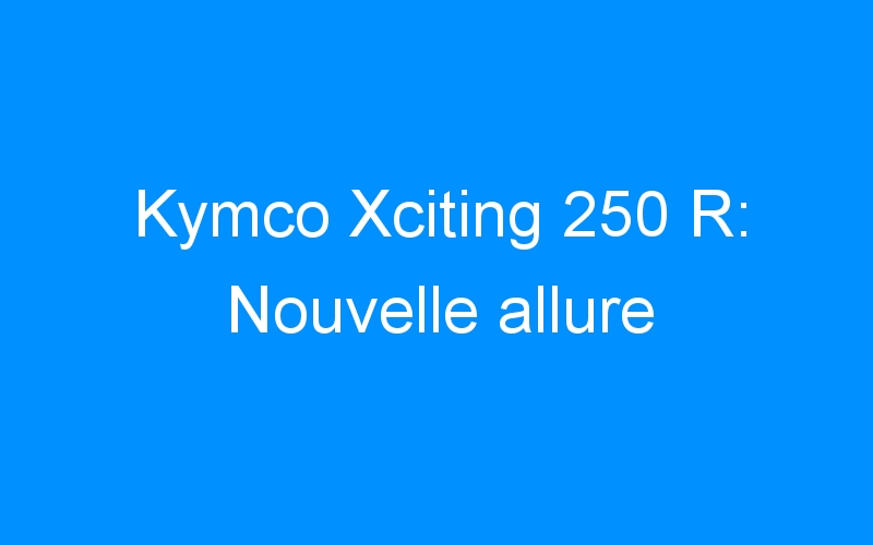 Kymco Xciting 250 R: Nouvelle allure