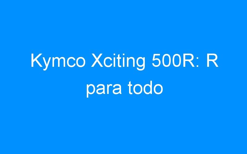 Kymco Xciting 500R: R para todo