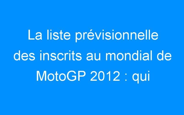 La liste prévisionnelle des inscrits au mondial de MotoGP 2012 : qui sont les participants ?