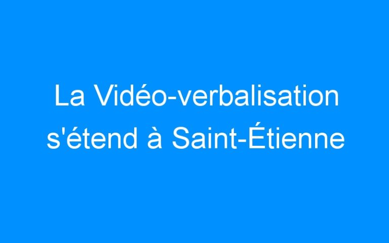 La Vidéo-verbalisation s'étend à Saint-Étienne