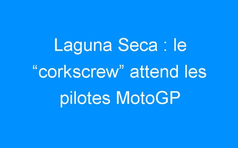 "Laguna Seca : le ""corkscrew"" attend les pilotes MotoGP"