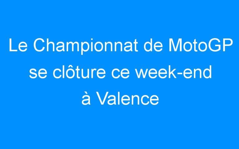 Le Championnat de MotoGP se clôture ce week-end à Valence