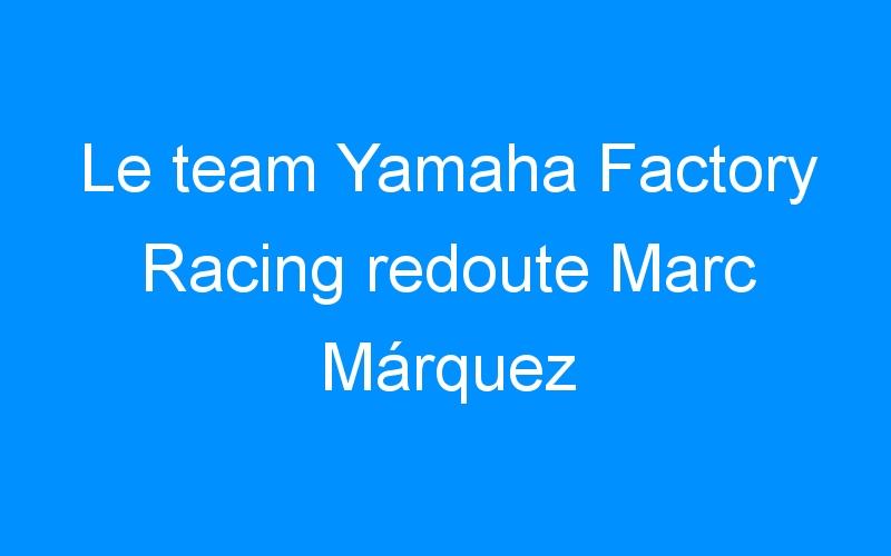 Le team Yamaha Factory Racing redoute Marc Márquez