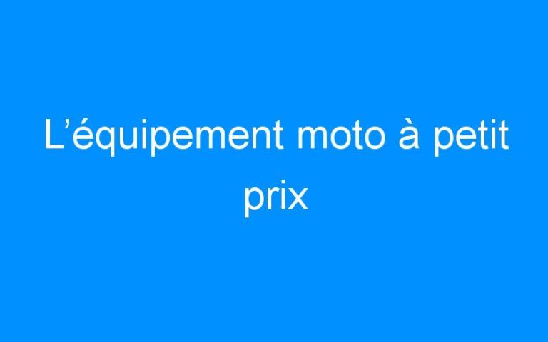 L'équipement moto à petit prix