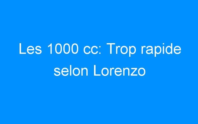 Les 1000 cc: Trop rapide selon Lorenzo