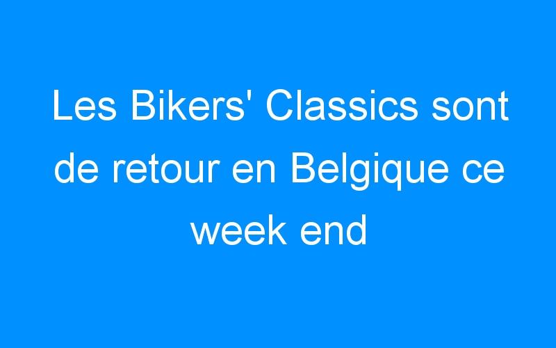 Les Bikers' Classics sont de retour en Belgique ce week end