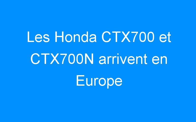 Les Honda CTX700 et CTX700N arrivent en Europe