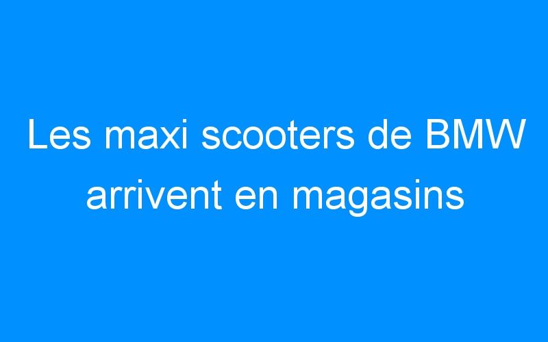 Les maxi scooters de BMW arrivent en magasins