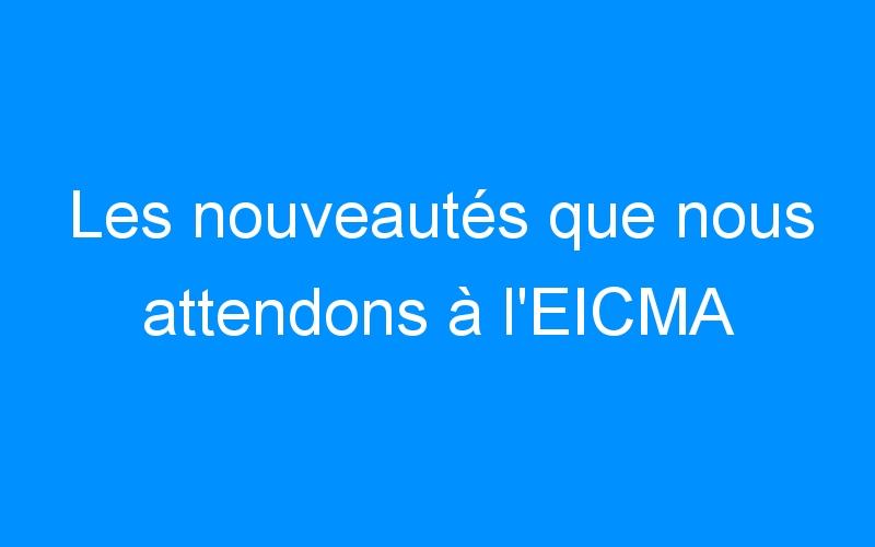 Les nouveautés que nous attendons à l'EICMA