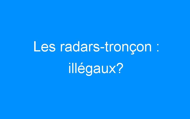 Les radars-tronçon : illégaux?