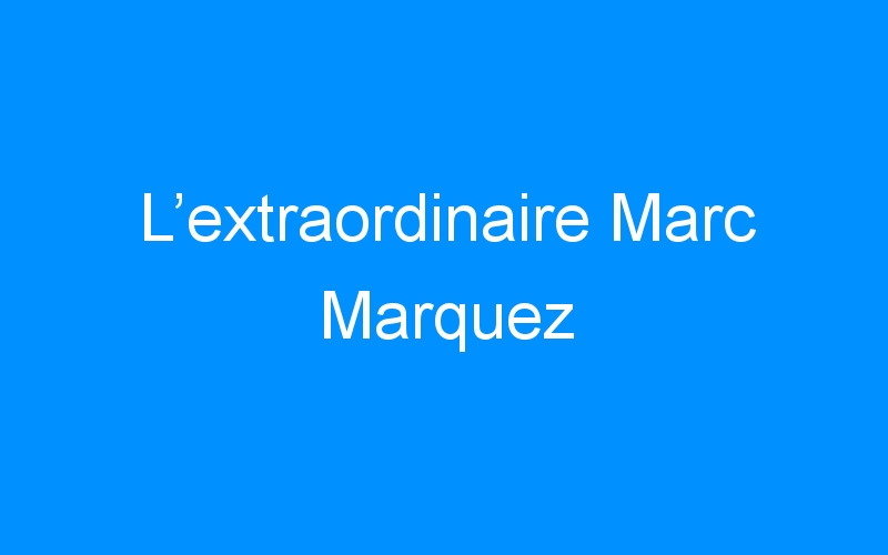 L'extraordinaire Marc Marquez
