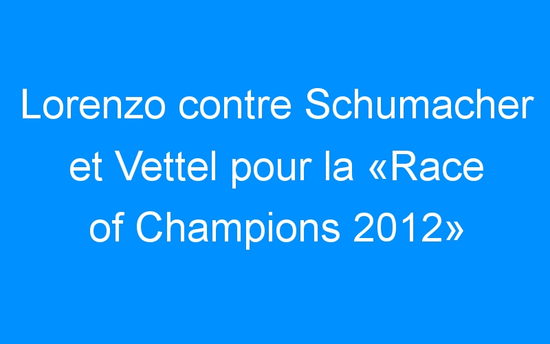 Lorenzo contre Schumacher et Vettel pour la «Race of Champions 2012»
