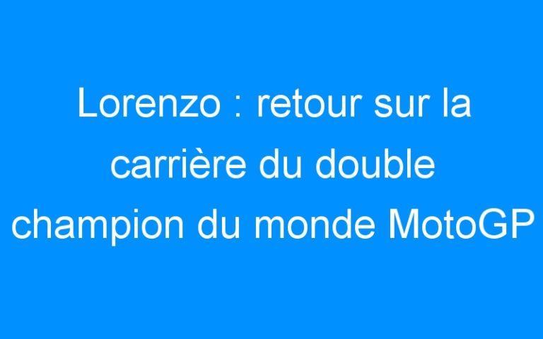 Lorenzo : retour sur la carrière du double champion du monde MotoGP