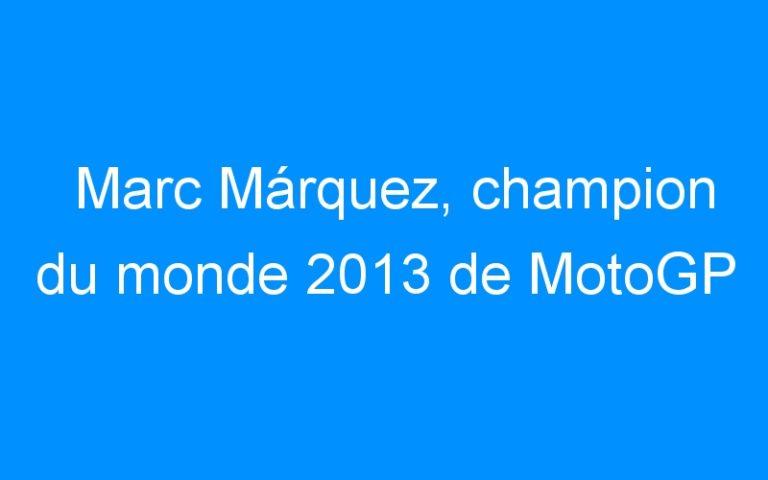 Marc Márquez, champion du monde 2013 de MotoGP