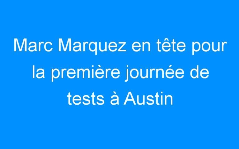 Marc Marquez en tête pour la première journée de tests à Austin