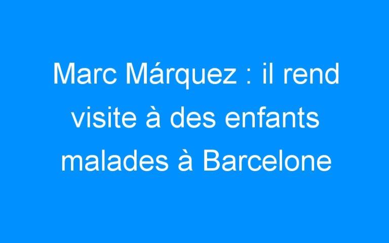 Marc Márquez : il rend visite à des enfants malades à Barcelone