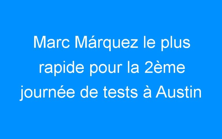 Marc Márquez le plus rapide pour la 2ème journée de tests à Austin