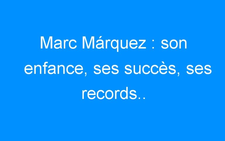 Marc Márquez : son enfance, ses succès, ses records..
