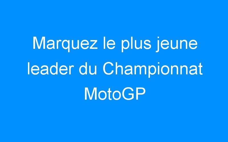 Marquez le plus jeune leader du Championnat MotoGP