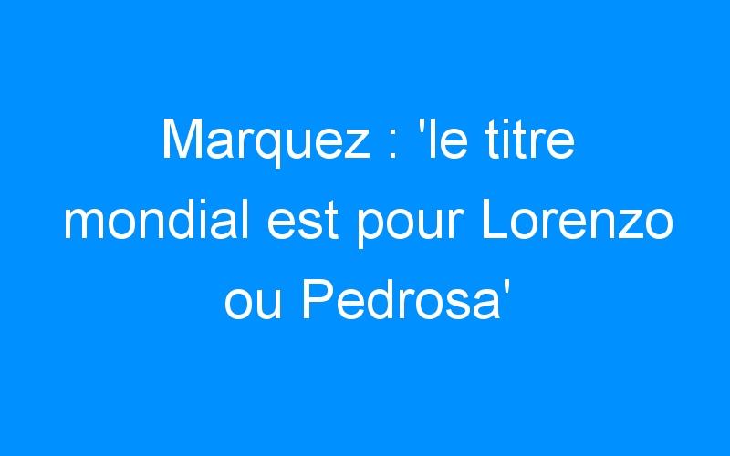 Marquez : 'le titre mondial est pour Lorenzo ou Pedrosa'