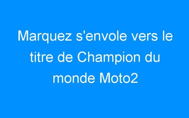 Marquez s'envole vers le titre de Champion du monde Moto2