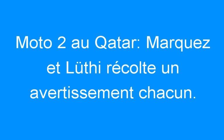 Moto 2 au Qatar: Marquez et Lüthi récolte un avertissement chacun.