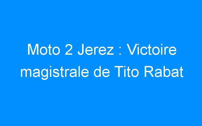 Moto 2 Jerez : Victoire magistrale de Tito Rabat