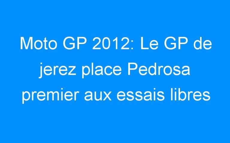 Moto GP 2012: Le GP de jerez place Pedrosa premier aux essais libres 2 et… Rossi deuxième!