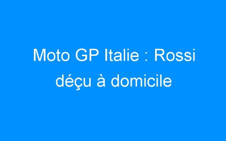 Moto GP Italie : Rossi déçu à domicile