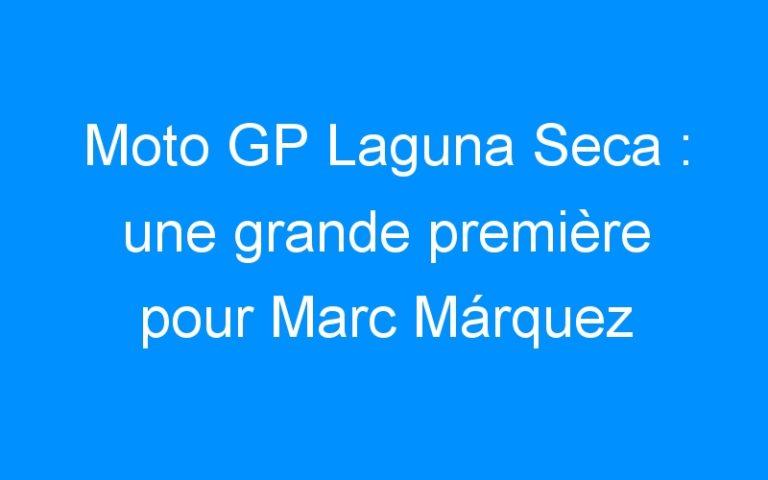 Moto GP Laguna Seca : une grande première pour Marc Márquez